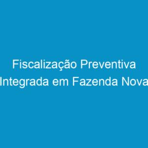 Fiscalização Preventiva Integrada em Fazenda Nova