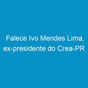 Falece Ivo Mendes Lima, ex-presidente do Crea-PR
