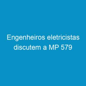 Engenheiros eletricistas discutem a MP 579