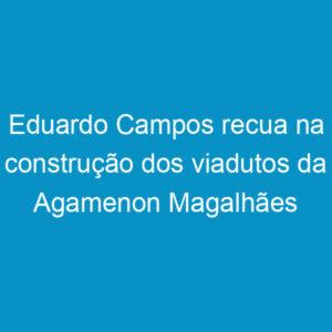 Eduardo Campos recua na construção dos viadutos da Agamenon Magalhães