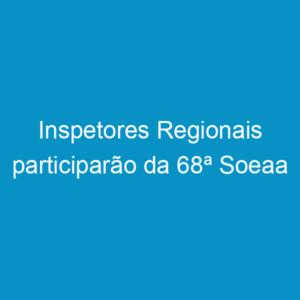 Inspetores Regionais participarão da 68ª Soeaa