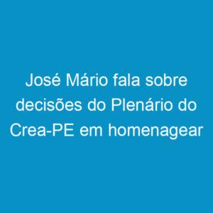 José Mário fala sobre decisões do Plenário do Crea-PE em homenagear Prestes