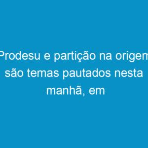 Prodesu e partição na origem são temas pautados nesta manhã, em Porto Alegre