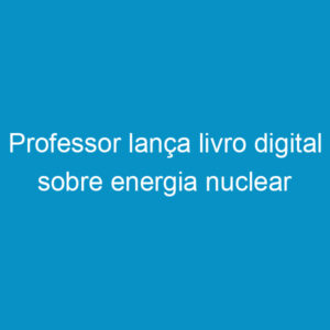 Professor lança livro digital sobre energia nuclear