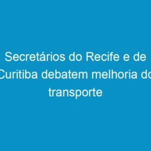 Secretários do Recife e de Curitiba debatem melhoria do transporte público e mobilidade urbana