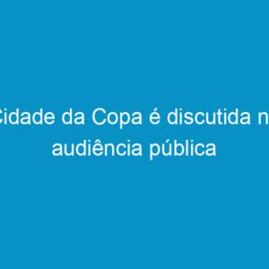 Cidade da Copa é discutida na audiência pública