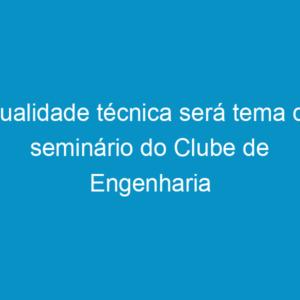 Qualidade técnica será tema de seminário do Clube de Engenharia