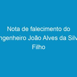 Nota de falecimento do engenheiro João Alves da Silva Filho
