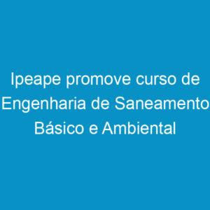 Ipeape promove curso de Engenharia de Saneamento Básico e Ambiental