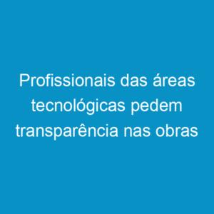 Profissionais das áreas tecnológicas pedem transparência nas obras para Copa