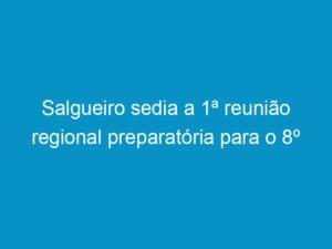 Read more about the article Salgueiro sedia a 1ª reunião regional preparatória para o 8º Congresso Estadual de Profissional