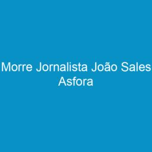 Morre Jornalista João Sales Asfora