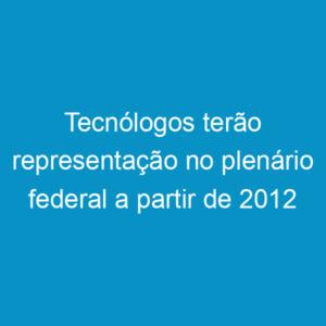 Tecnólogos terão representação no plenário federal a partir de 2012