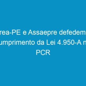 Crea-PE e Assaepre defedem o cumprimento da Lei 4.950-A na PCR