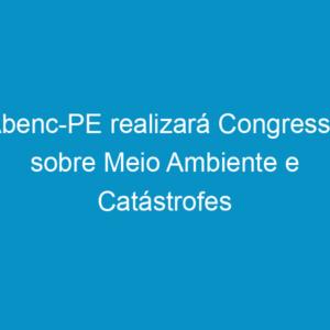 Abenc-PE realizará Congresso sobre Meio Ambiente e Catástrofes