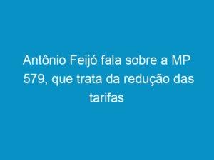 Read more about the article Antônio Feijó fala sobre a MP 579, que trata da redução das tarifas elétricas