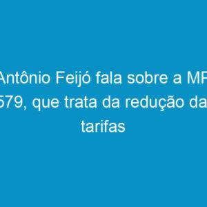 Antônio Feijó fala sobre a MP 579, que trata da redução das tarifas elétricas