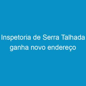 Inspetoria de Serra Talhada ganha novo endereço