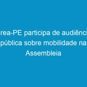 Crea-PE participa de audiência pública sobre mobilidade na Assembleia Legislativa