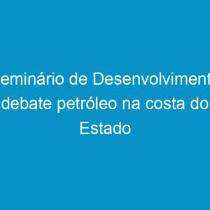 Seminário de Desenvolvimento debate petróleo na costa do Estado