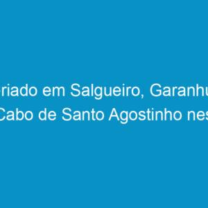 Feriado em Salgueiro, Garanhuns e Cabo de Santo Agostinho nesta quinta-feira