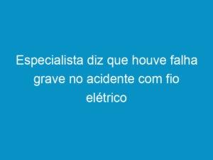 Read more about the article Especialista diz que houve falha grave no acidente com fio elétrico