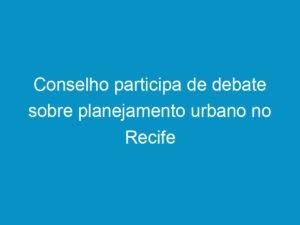 Read more about the article Conselho participa de debate sobre planejamento urbano no Recife