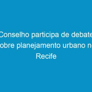 Conselho participa de debate sobre planejamento urbano no Recife