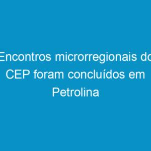 Encontros microrregionais do CEP foram concluídos em Petrolina