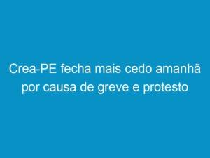 Read more about the article Crea-PE fecha mais cedo amanhã por causa de greve e protesto