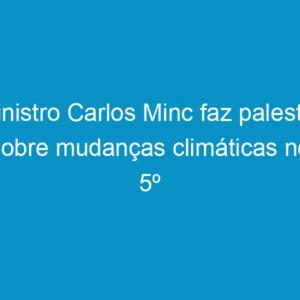 Ministro Carlos Minc faz palestra sobre mudanças climáticas no 5º Encontro de Lideranças