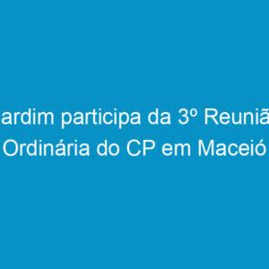 Cardim participa da 3º Reunião Ordinária do CP em Maceió