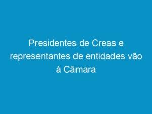 Read more about the article Presidentes de Creas e representantes de entidades vão à Câmara tratar da PEC 185/2013