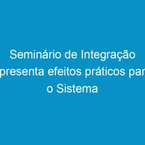 Seminário de Integração apresenta efeitos práticos para o Sistema