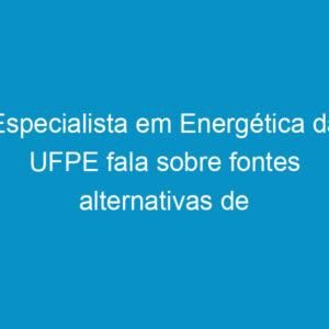 Especialista em Energética da UFPE fala sobre fontes alternativas de energia
