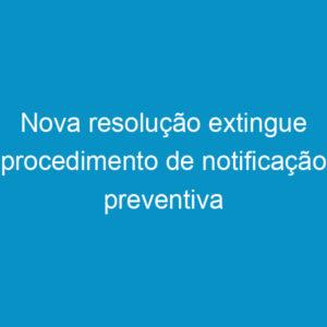 Nova resolução extingue procedimento de notificação preventiva