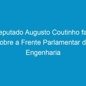 Deputado Augusto Coutinho fala sobre a Frente Parlamentar da Engenharia no CEP-PE
