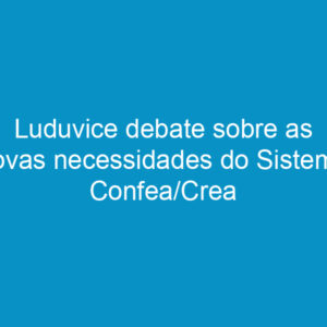 Luduvice debate sobre as novas necessidades do Sistema Confea/Crea