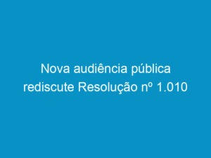 Read more about the article Nova audiência pública rediscute Resolução nº 1.010
