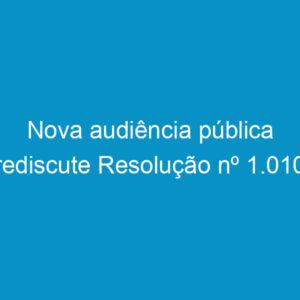 Nova audiência pública rediscute Resolução nº 1.010