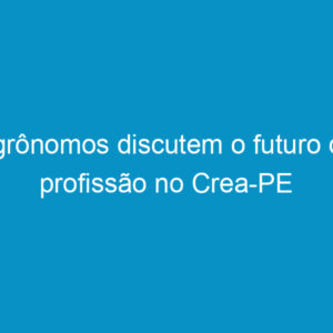 Agrônomos discutem o futuro da profissão no Crea-PE