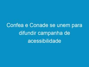 Read more about the article Confea e Conade se unem para difundir campanha de acessibilidade
