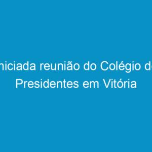 Iniciada reunião do Colégio de Presidentes em Vitória