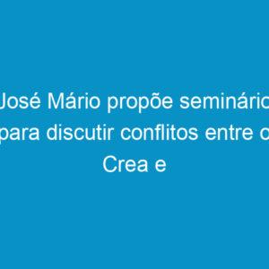 José Mário propõe seminário para discutir conflitos entre o Crea e o CAU