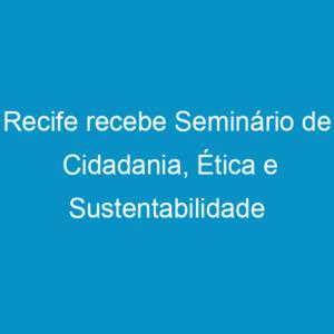 Recife recebe Seminário de Cidadania, Ética e Sustentabilidade