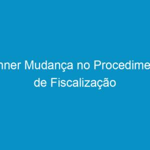 Banner Mudança no Procedimento de Fiscalização