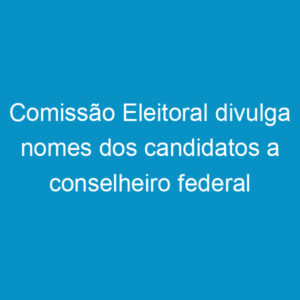 Comissão Eleitoral divulga nomes dos candidatos a conselheiro federal por Pernambuco