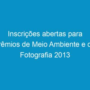 Inscrições abertas para prêmios de Meio Ambiente e de Fotografia 2013