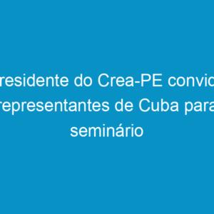 Presidente do Crea-PE convida representantes de Cuba para seminário Pensar as Américas