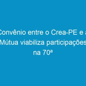 Convênio entre o Crea-PE e a Mútua viabiliza participações na 70ª Soea